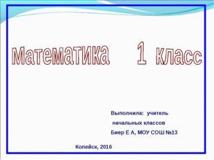 Выполнила: учитель начальных классов Биер Е А, МОУ СОШ №13 Копейск, 2016