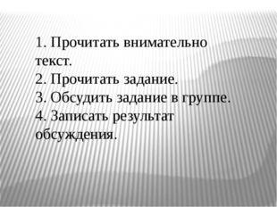 1. Прочитать внимательно текст. 2. Прочитать задание. 3. Обсудить задание в г