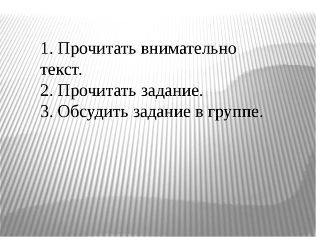 1. Прочитать внимательно текст. 2. Прочитать задание. 3. Обсудить задание в г...