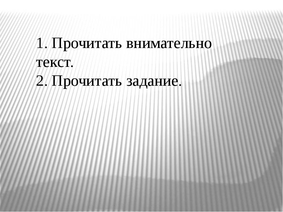 1. Прочитать внимательно текст. 2. Прочитать задание.