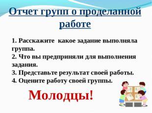 Отчет групп о проделанной работе Молодцы! 1. Расскажите какое задание выполня
