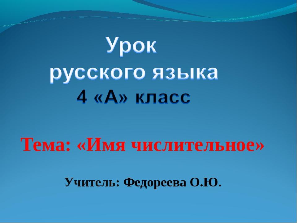 Тема: «Имя числительное» Учитель: Федореева О.Ю.