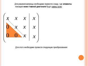 Для решения матрицы необходимо привести к виду, где элементы лежащие ниже гл