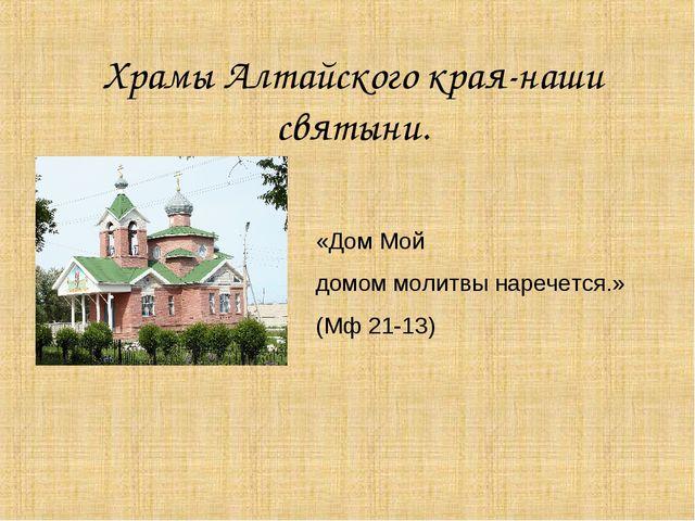 Храмы Алтайского края-наши святыни. «Дом Мой домом молитвы наречется.» (Мф 21...