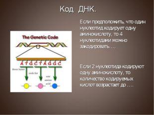 Если предположить, что один нуклеотид кодирует одну аминокислоту, то 4 нуклео