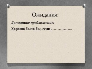 Ожидания: Допишите предложение: Хорошо было бы, если ……………..