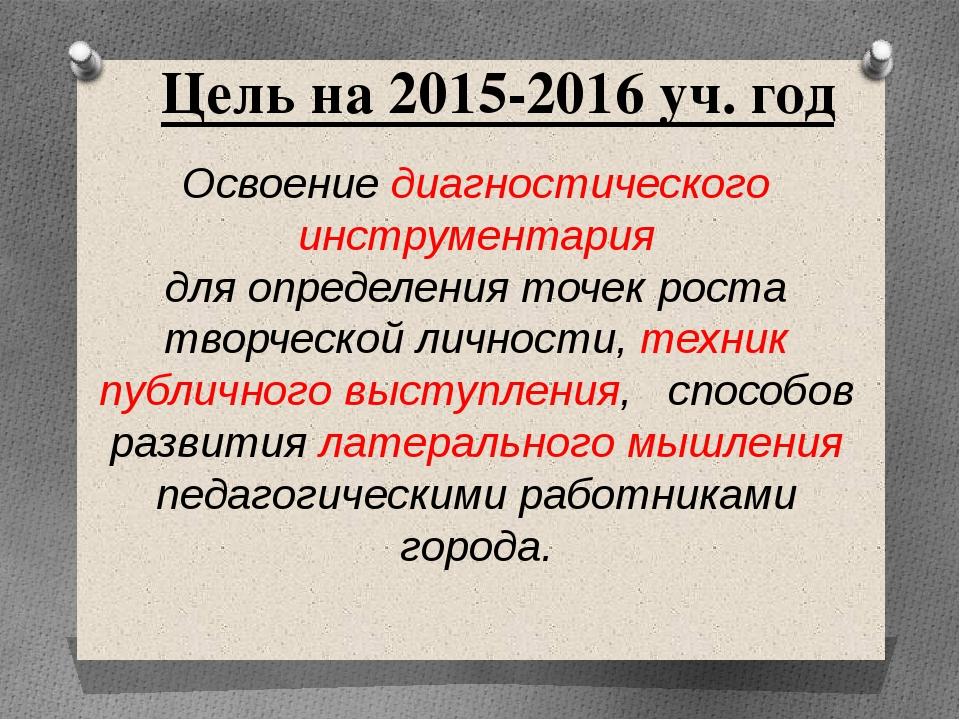 Цель на 2015-2016 уч. год Освоение диагностического инструментария для опреде...