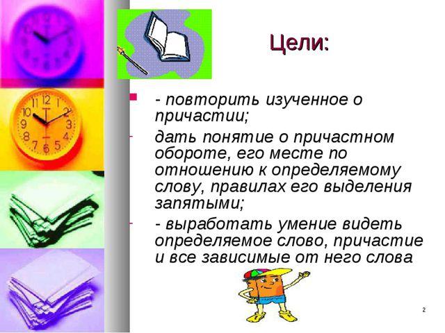 * Цели: - повторить изученное о причастии; дать понятие о причастном обороте,...