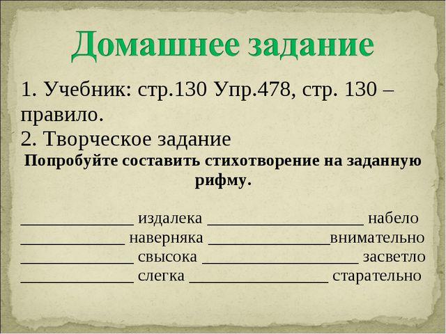 1. Учебник: стр.130 Упр.478, стр. 130 – правило. 2. Творческое задание Попроб...