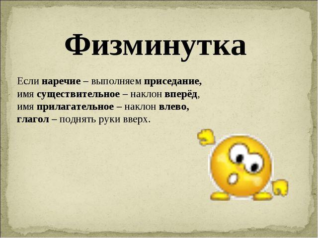 Физминутка Если наречие – выполняем приседание, имя существительное – наклон...