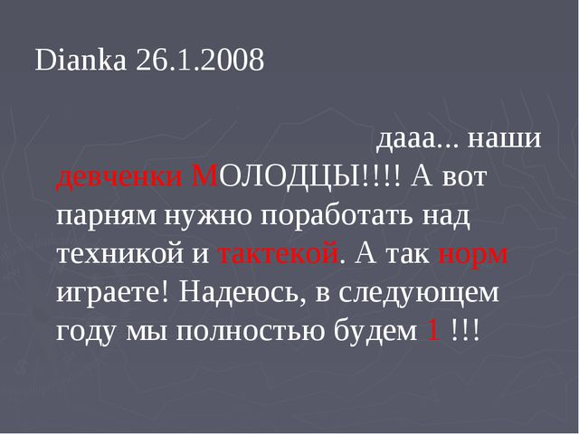 Dianka 26.1.2008 дааа... наши девченки МОЛОДЦЫ!!!! А вот парням нужно поработ...