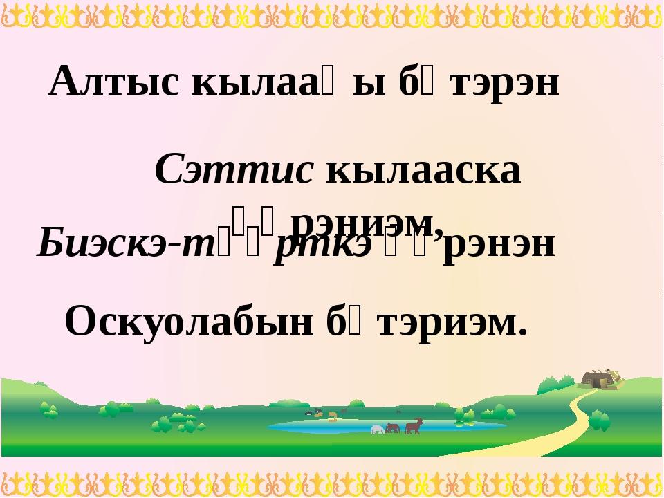 Алтыс кылааһы бүтэрэн Сэттис кылааска үѳрэниэм, Биэскэ-түѳрткэ үѳрэнэн Оскуол...