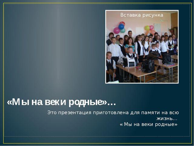 «Мы на веки родные»… Это презентация приготовлена для памяти на всю жизнь… «...