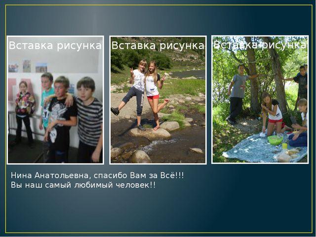 Нина Анатольевна, спасибо Вам за Всё!!! Вы наш самый любимый человек!! Надпис...