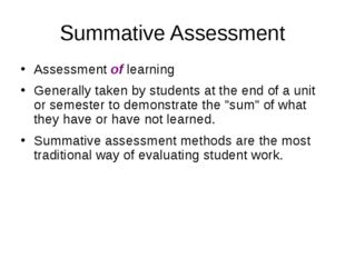 Summative Assessment Assessment of learning Generally taken by students at th