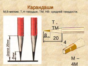 Карандаши М,В-мягкие; Т,Н-твердые; ТМ, НВ- средней твердости. 8 Т , ТМ 4 20 М