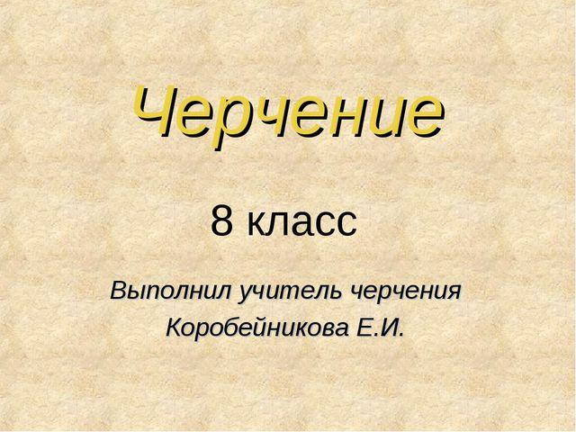 Черчение Выполнил учитель черчения Коробейникова Е.И. 8 класс