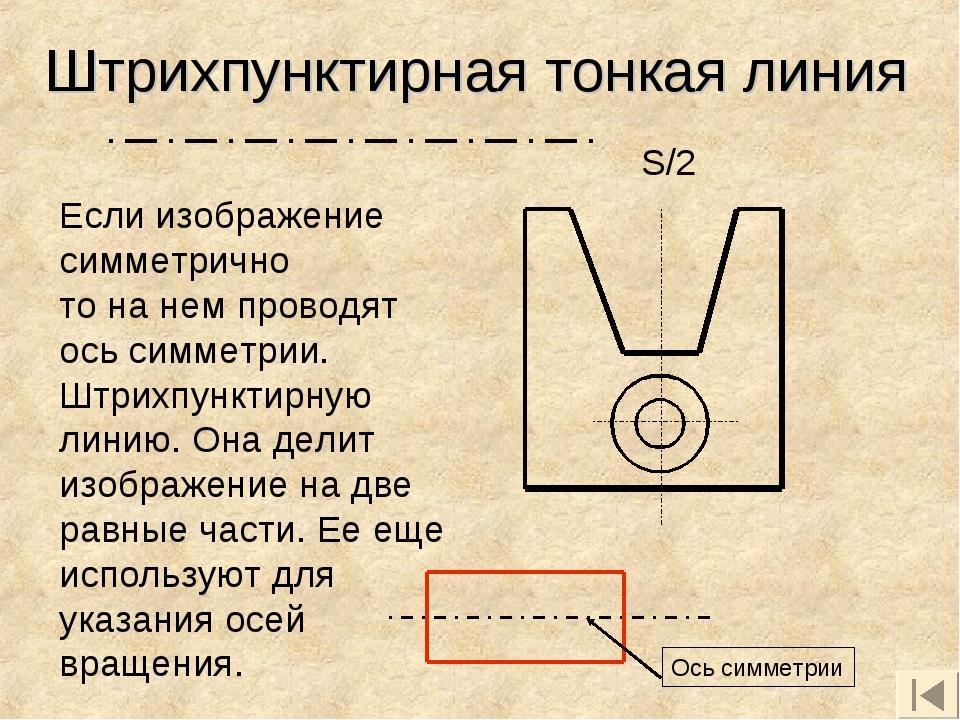 Штрихпунктирная тонкая линия Если изображение симметрично то на нем проводят...