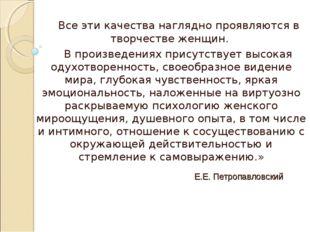 Е.Е. Петропавловский Все эти качества наглядно проявляются в творчестве женщи