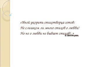 «Иной укорить стихотворца готов: Не слишком ли много стихов о любви! Но не о