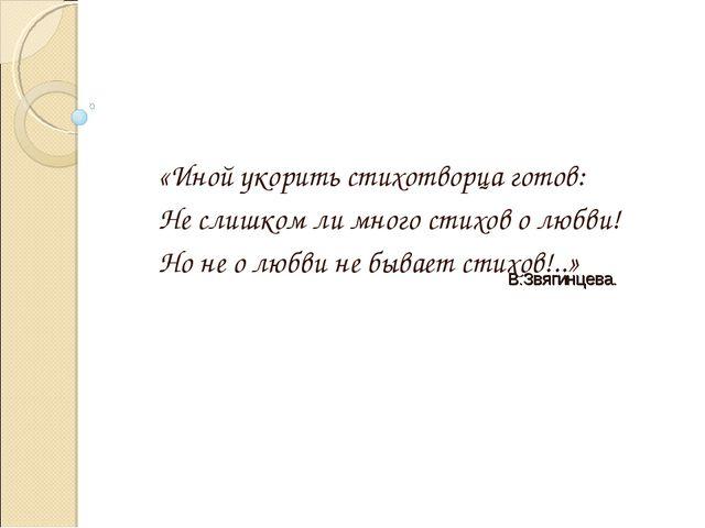 «Иной укорить стихотворца готов: Не слишком ли много стихов о любви! Но не о...