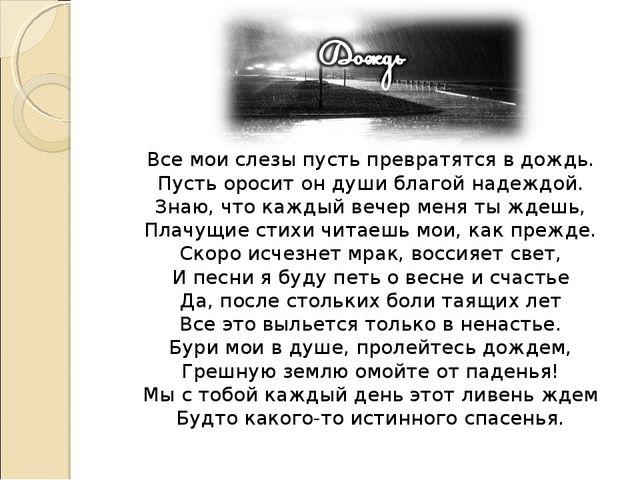 Все мои слезы пусть превратятся в дождь. Пусть оросит он души благой надеждой...