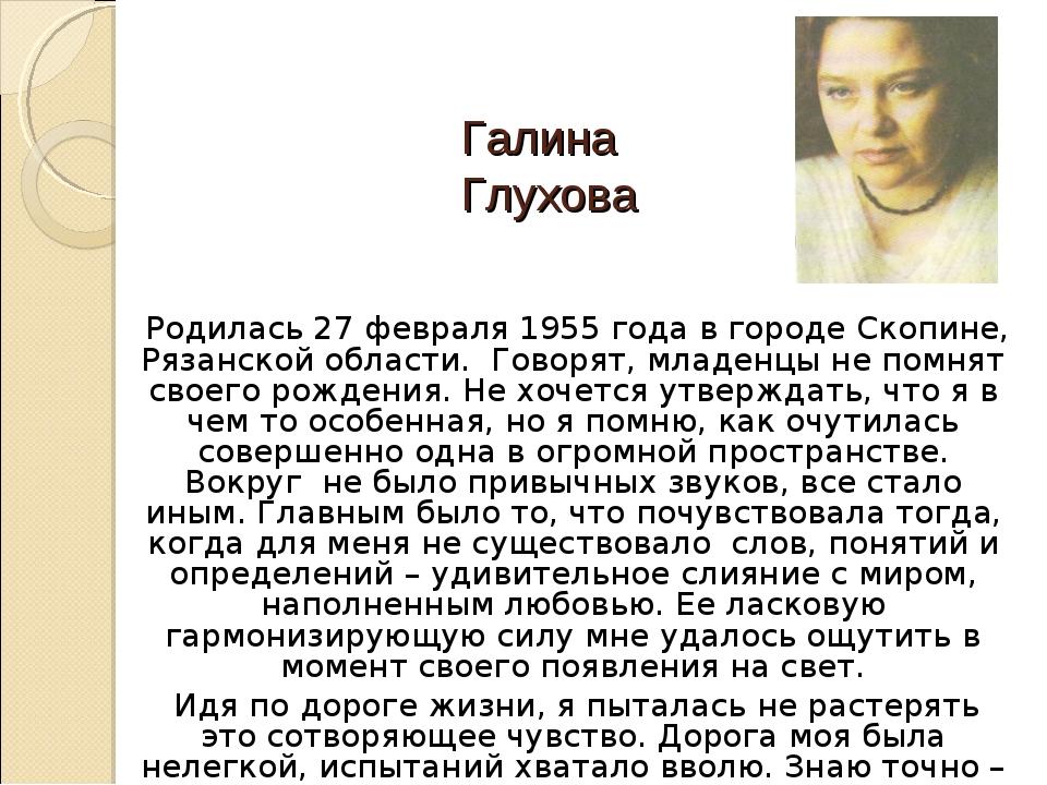 Галина Глухова Родилась 27 февраля 1955 года в городе Скопине, Рязанской обла...