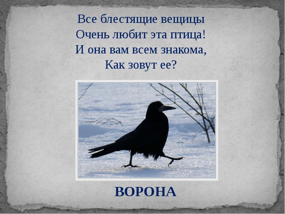 ВОРОНА Все блестящие вещицы Очень любит эта птица! И она вам всем знакома,...