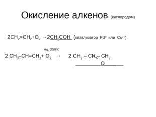 Окисление алкенов (кислородом) 2CH2=CH2+O2 →2СН3СОН (катализатор Pd2+ или Cu2