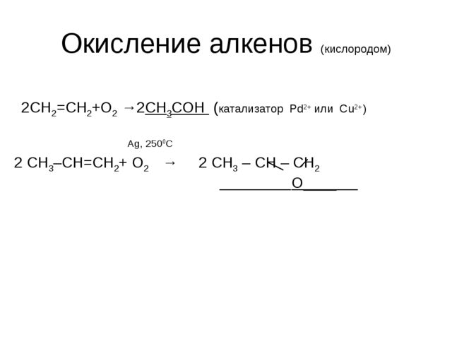 Окисление алкенов (кислородом) 2CH2=CH2+O2 →2СН3СОН (катализатор Pd2+ или Cu2...