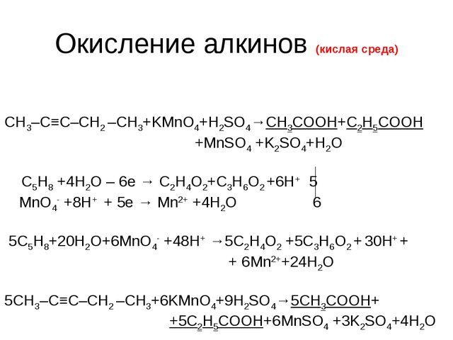 Окисление алкинов (кислая среда) CH3–C≡C–СН2 –CH3+KMnO4+H2SO4→СН3СООН+С2Н5СОО...