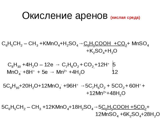 Окисление аренов (кислая среда) С6H5СН2 – CH3 +KMnO4+H2SO4→С6Н5СООН +CO2+ MnS...