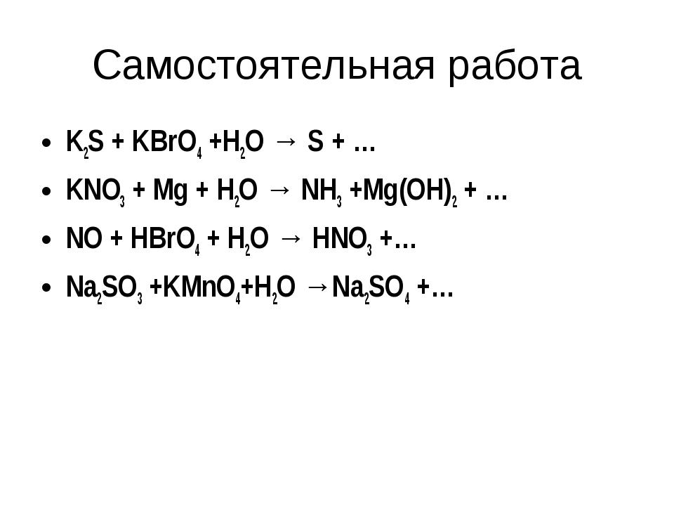 Самостоятельная работа K2S + KBrO4 +H2O → S + … KNO3 + Mg + H2O → NH3 +Mg(OH)...