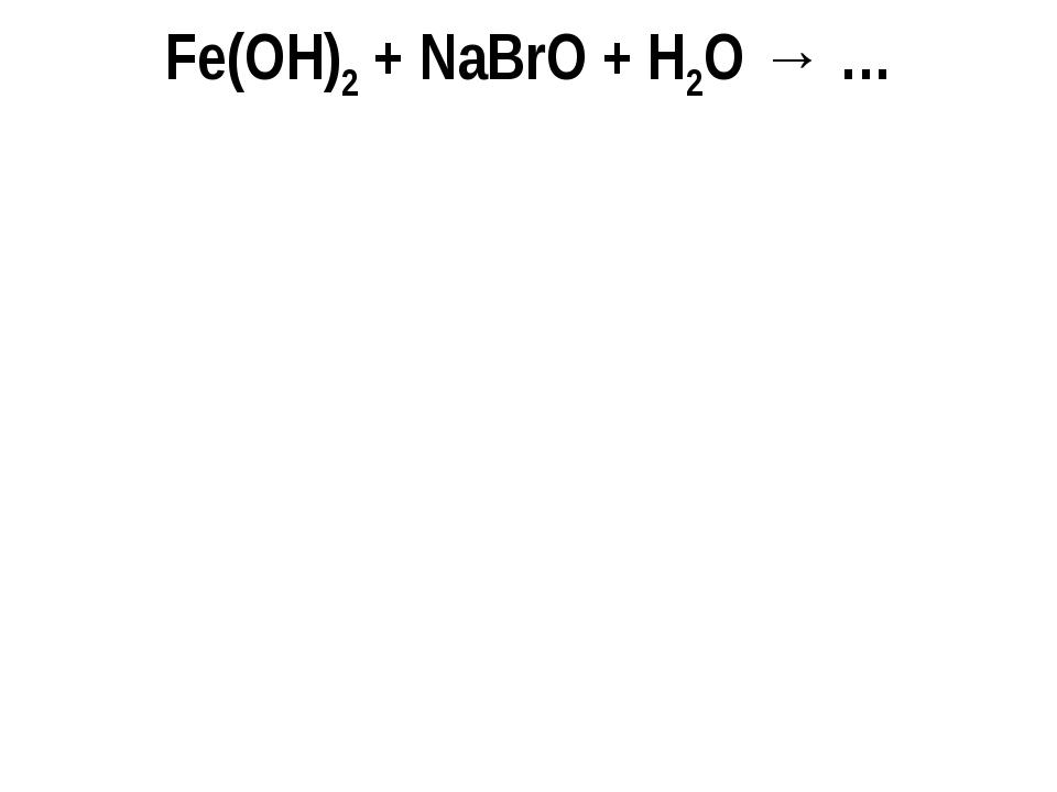 Fe(OH)2 + NaBrO + H2O → …