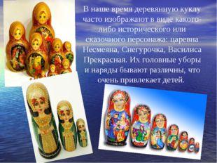 В наше время деревянную куклу часто изображают в виде какого-либо историческо