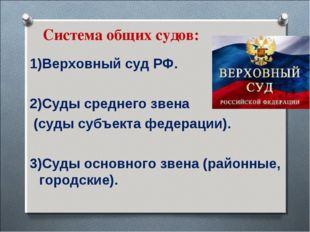 Система общих судов: 1)Верховный суд РФ. 2)Суды среднего звена (суды субъекта