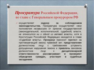 Прокуратура Российской Федерации, во главе с Генеральным прокурором РФ осущес