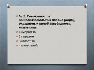 № 2. Совокупность общеобязательных правил (норм), охраняемых силой государств