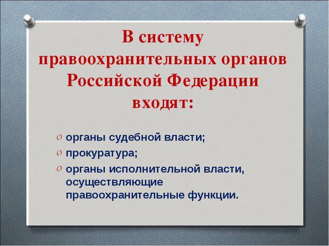 В систему правоохранительных органов Российской Федерации входят: органы суде...