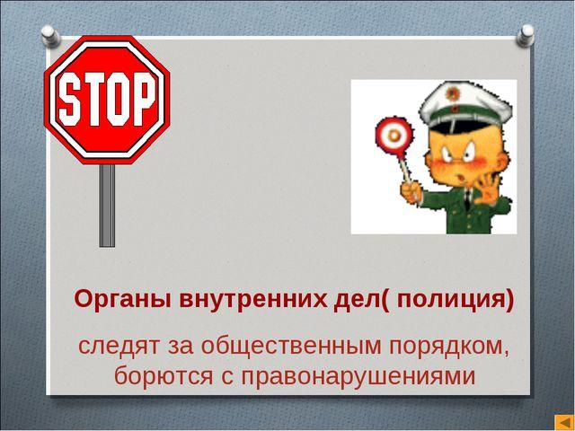 Органы внутренних дел( полиция) следят за общественным порядком, борются с пр...