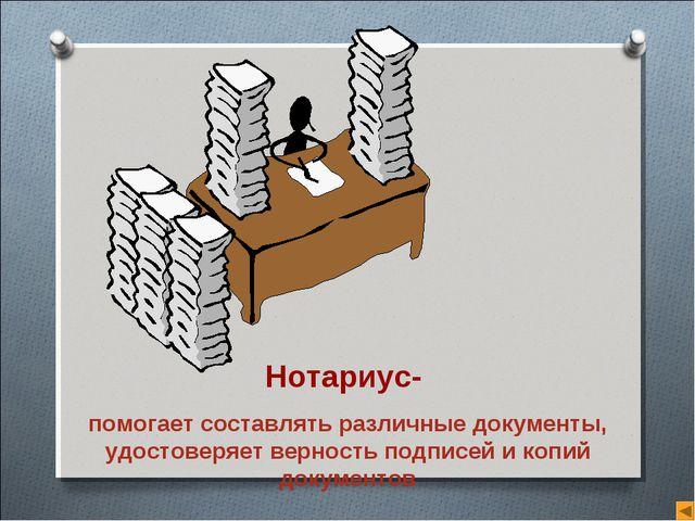 Нотариус- помогает составлять различные документы, удостоверяет верность подп...