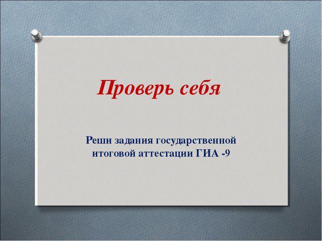Проверь себя Реши задания государственной итоговой аттестации ГИА -9