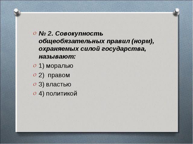 № 2. Совокупность общеобязательных правил (норм), охраняемых силой государств...