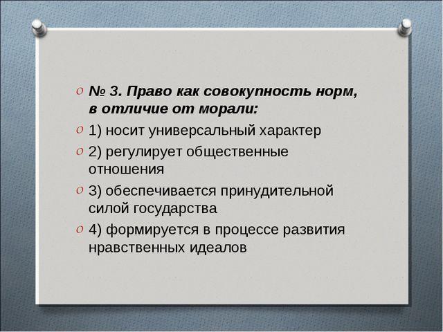 № 3. Право как совокупность норм, в отличие от морали: 1) носит универсальный...