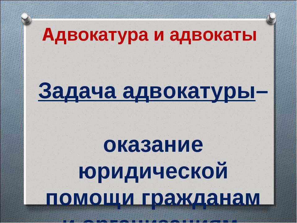 Адвокатура и адвокаты Задача адвокатуры– оказание юридической помощи граждана...
