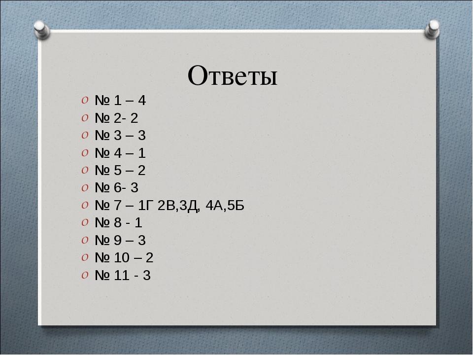 Ответы № 1 – 4 № 2- 2 № 3 – 3 № 4 – 1 № 5 – 2 № 6- 3 № 7 – 1Г 2В,3Д, 4А,5Б №...