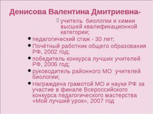 Денисова Валентина Дмитриевна- учитель биологии и химии высшей квалификационн