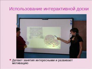 Использование интерактивной доски Делает занятия интересными и развивает моти