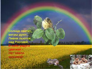 Солнце светит, ветры дуют, Ливни льются над Россией, В небе радуга цветная -