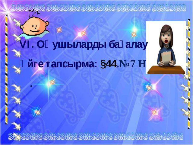 VI. Оқушыларды бағалау Үйге тапсырма: §44.№7 Н .
